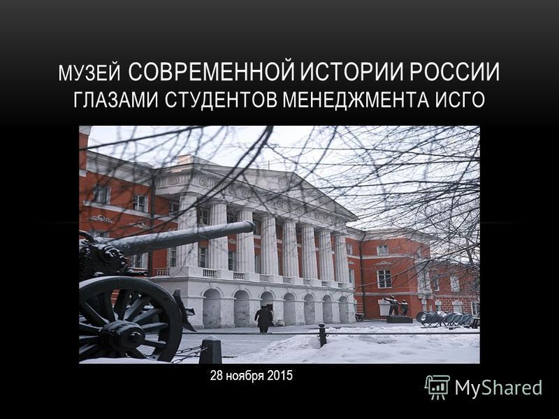 МУЗЕЙ СОВРЕМЕННОЙ ИСТОРИИ РОССИИ ГЛАЗАМИ СТУДЕНТОВ МЕНЕДЖМЕНТА ИСГО 28 ноября 2015