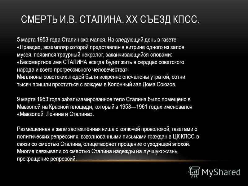 СМЕРТЬ И.В. СТАЛИНА. ХХ СЪЕЗД КПСС. 5 марта 1953 года Сталин скончался. На следующий день в газете «Правда», экземпляр которой представлен в витрине одного из залов музея, появился траурный некролог, заканчивающийся словами: «Бессмертное имя СТАЛИНА