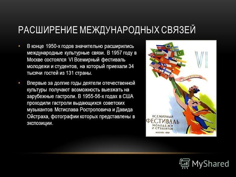 РАСШИРЕНИЕ МЕЖДУНАРОДНЫХ СВЯЗЕЙ В конце 1950-х годов значительно расширились международные культурные связи. В 1957 году в Москве состоялся VI Всемирный фестиваль молодежи и студентов, на который приехали 34 тысячи гостей из 131 страны. Впервые за до