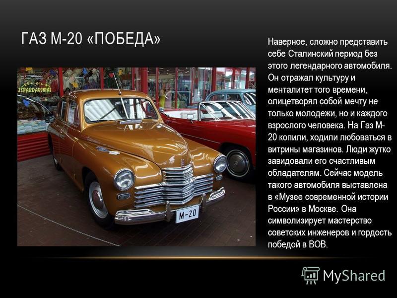 ГАЗ М-20 «ПОБЕДА» Наверное, сложно представить себе Сталинский период без этого легендарного автомобиля. Он отражал культуру и менталитет того времени, олицетворял собой мечту не только молодежи, но и каждого взрослого человека. На Газ М- 20 копили,