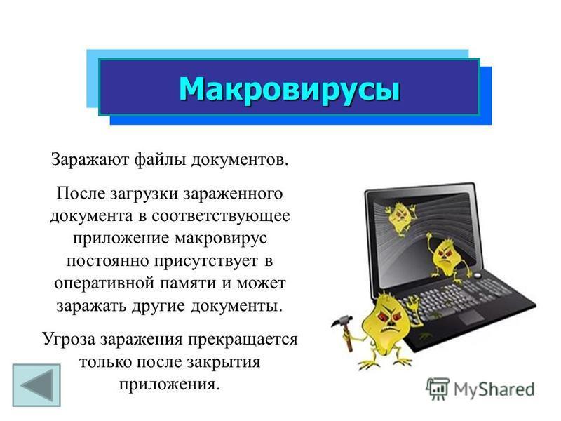 Макровирусы Заражают файлы документов. После загрузки зараженного документа в соответствующее приложение макровирус постоянно присутствует в оперативной памяти и может заражать другие документы. Угроза заражения прекращается только после закрытия при