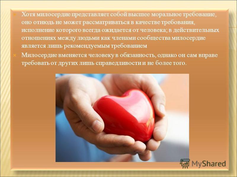 Хотя милосердие представляет собой высшее моральное требование, оно отнюдь не может рассматриваться в качестве требования, исполнение которого всегда ожидается от человека; в действительных отношениях между людьми как членами сообщества милосердие яв