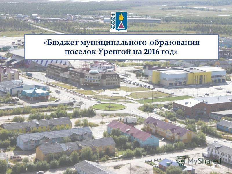 «Бюджет муниципального образования поселок Уренгой на 2016 год»