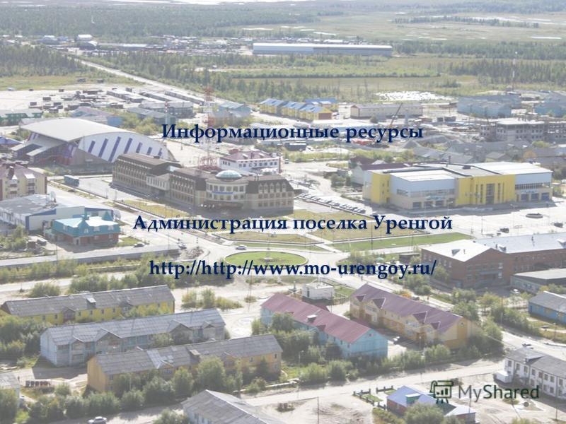 Информационные ресурсы Администрация поселка Уренгой http://http://www.mo-urengoy.ru/