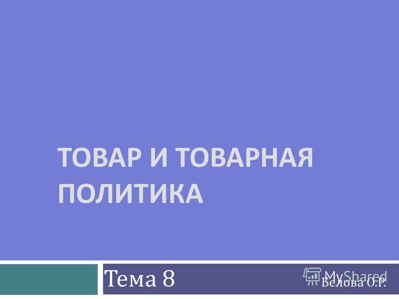 ТОВАР И ТОВАРНАЯ ПОЛИТИКА Тема 8 Белова О.Р.