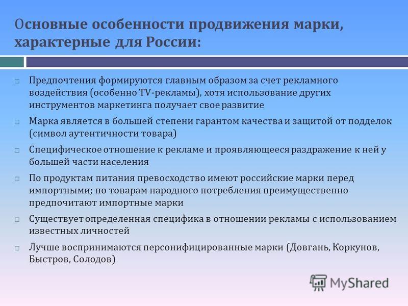 Основные особенности продвижения марки, характерные для России: Предпочтения формируются главным образом за счет рекламного воздействия (особенно TV-рекламы), хотя использование других инструментов маркетинга получает свое развитие Марка является в б