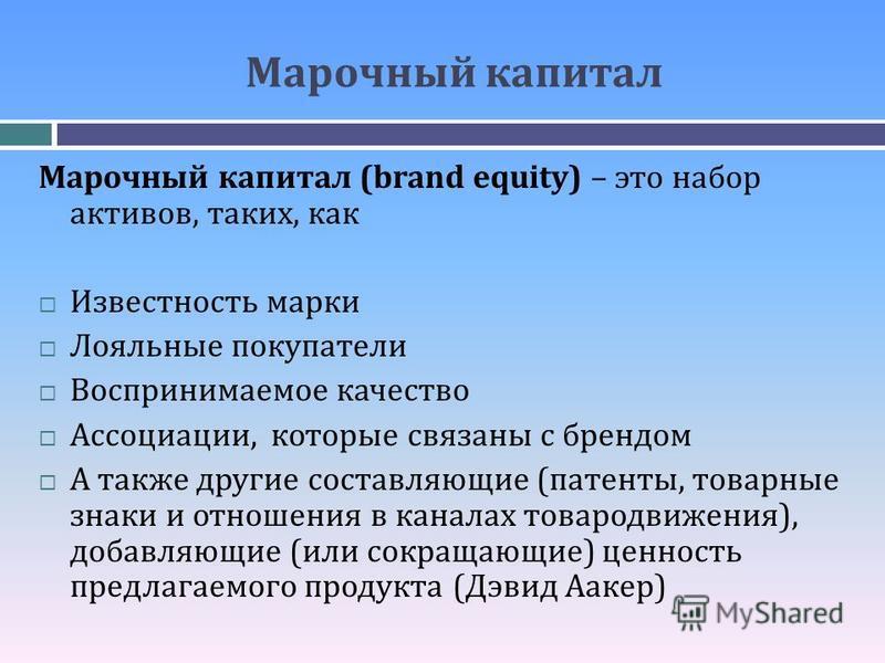 Марочный капитал Марочный капитал (brand equity) – это набор активов, таких, как Известность марки Лояльные покупатели Воспринимаемое качество Ассоциации, которые связаны с брендом А также другие составляющие (патенты, товарные знаки и отношения в ка