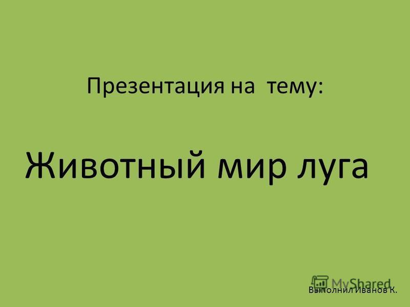Презентация на тему: Животный мир луга Выполнил Иванов К.