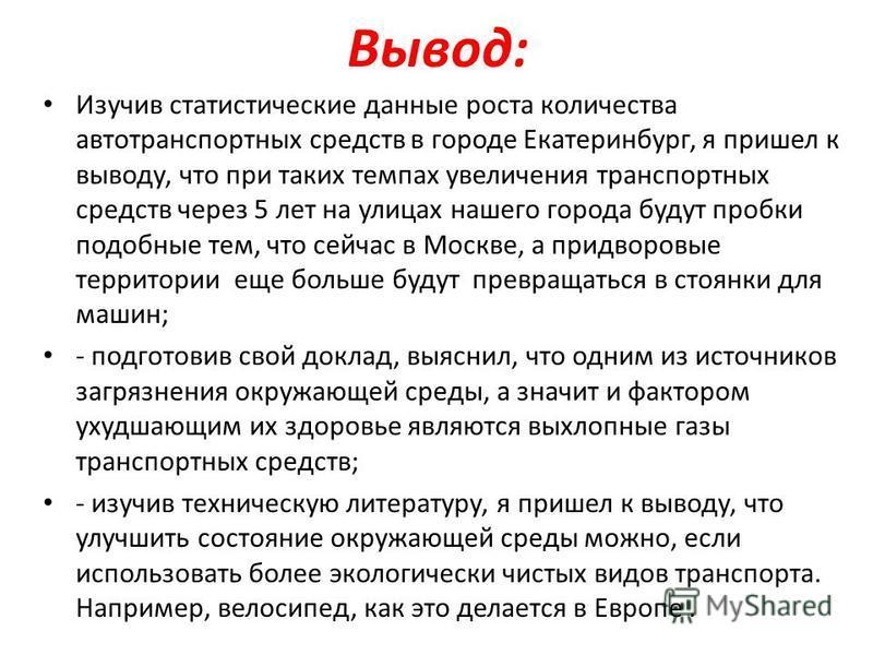 Вывод: Изучив статистические данные роста количества автотранспортных средств в городе Екатеринбург, я пришел к выводу, что при таких темпах увеличения транспортных средств через 5 лет на улицах нашего города будут пробки подобные тем, что сейчас в М