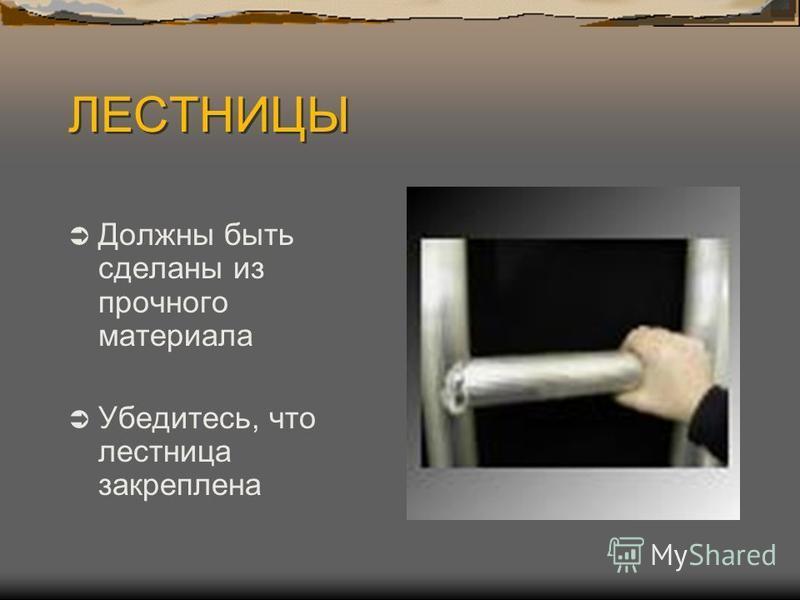 ЛЕСТНИЦЫ Должны быть сделаны из прочного материала Убедитесь, что лестница закреплена