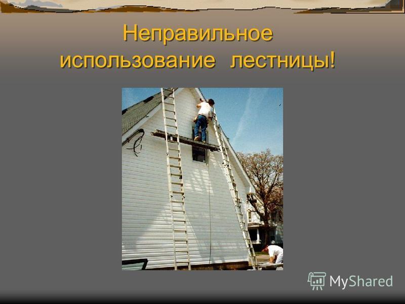 Неправильное использование лестницы!