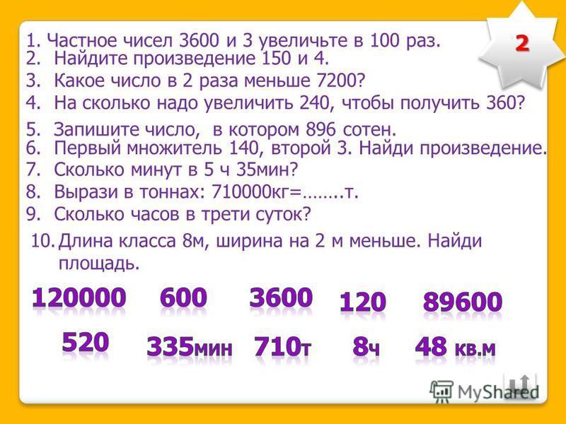 1. Частное чисел 480 и 2 увеличьте в 100 раз. 2. Найдите произведение 120 и 3. 3. Какое число в 5 раз меньше 600? 4. На сколько надо увеличить 130, чтобы стало 260?. 5. Запишите число, в котором 345 десятков. 6. Сколько дециметров в половине метра? 7