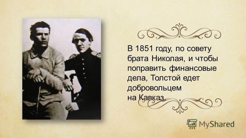 В 1851 году, по совету брата Николая, и чтобы поправить финансовые дела, Толстой едет добровольцем на Кавказ.