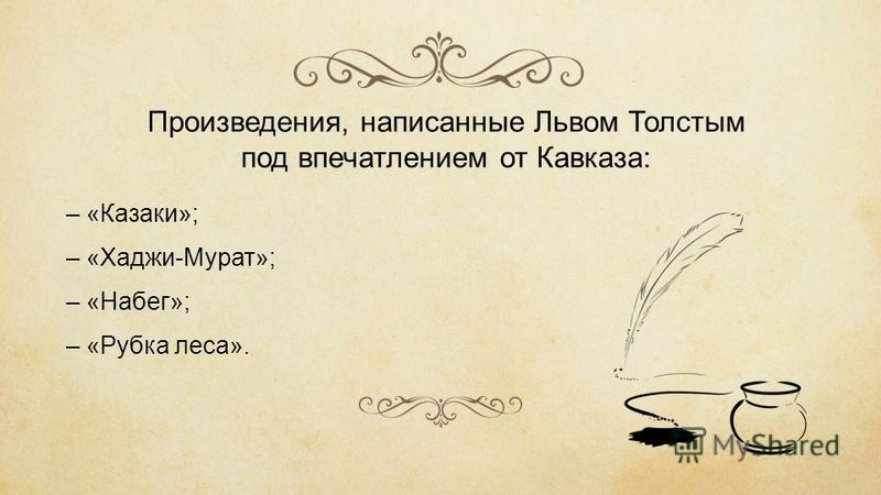 Произведения, написанные Львом Толстым под впечатлением от Кавказа: – «Казаки»; – «Хаджи-Мурат»; – «Набег»; – «Рубка леса».