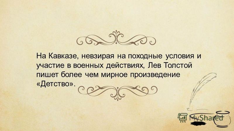 На Кавказе, невзирая на походные условия и участие в военных действиях, Лев Толстой пишет более чем мирное произведение «Детство».