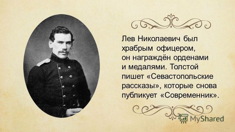 Лев Николаевич был храбрым офицером, он награждён орденами и медалями. Толстой пишет «Севастопольские рассказы», которые снова публикует «Современник».