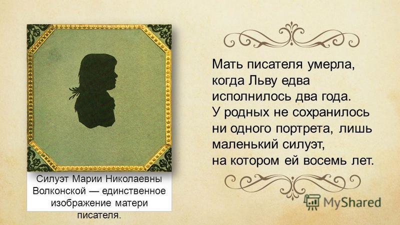 Силуэт Марии Николаевны Волконской единственное изображение матери писателя. Мать писателя умерла, когда Льву едва исполнилось два года. У родных не сохранилось ни одного портрета, лишь маленький силуэт, на котором ей восемь лет.