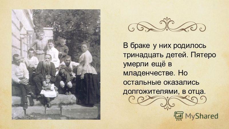 В браке у них родилось тринадцать детей. Пятеро умерли ещё в младенчестве. Но остальные оказались долгожителями, в отца.