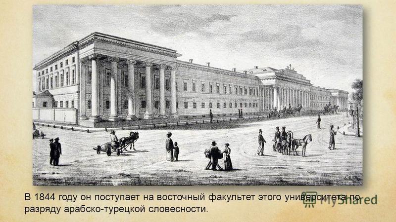 В 1844 году он поступает на восточный факультет этого университета по разряду арабско-турецкой словесности.