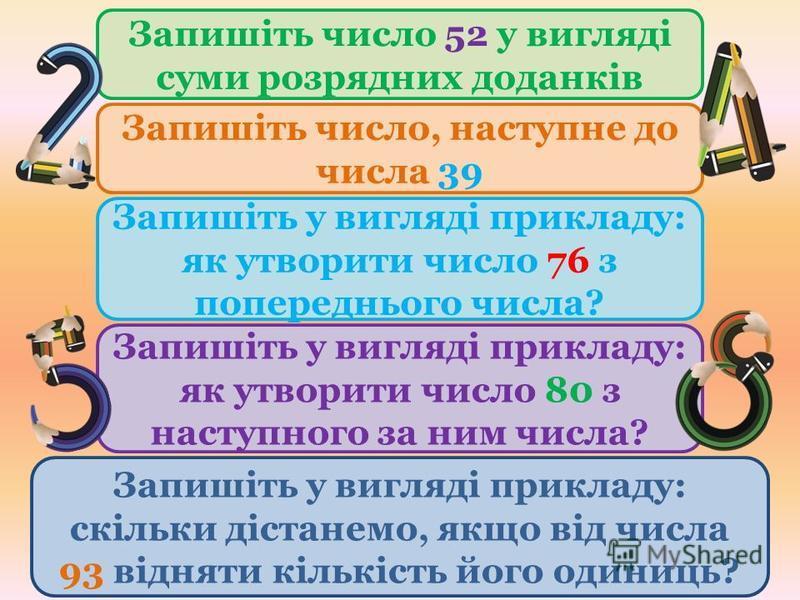 Запишіть число, наступне до числа 39 Запишіть число 52 у вигляді суми розрядних доданків Запишіть у вигляді прикладу: як утворити число 76 з попереднього числа? Запишіть у вигляді прикладу: як утворити число 80 з наступного за ним числа? Запишіть у в