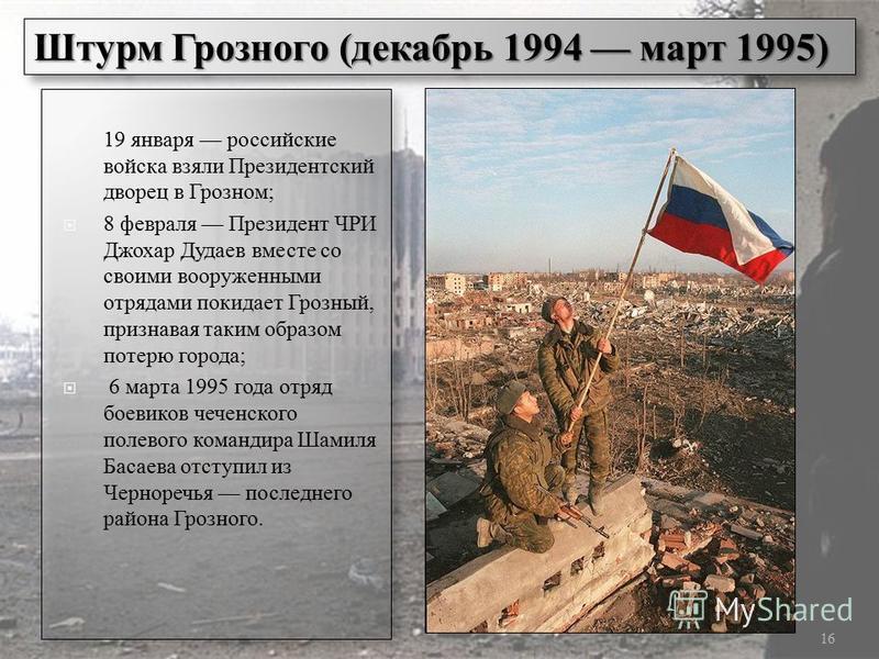 19 января российские войска взяли Президентский дворец в Грозном; 8 февраля Президент ЧРИ Джохар Дудаев вместе со своими вооруженными отрядами покидает Грозный, признавая таким образом потерю города; 6 марта 1995 года отряд боевиков чеченского полево