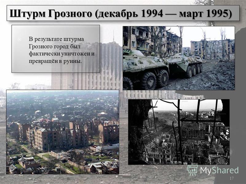 17 Штурм Грозного (декабрь 1994 март 1995) В результате штурма Грозного город был фактически уничтожен и превращён в руины.