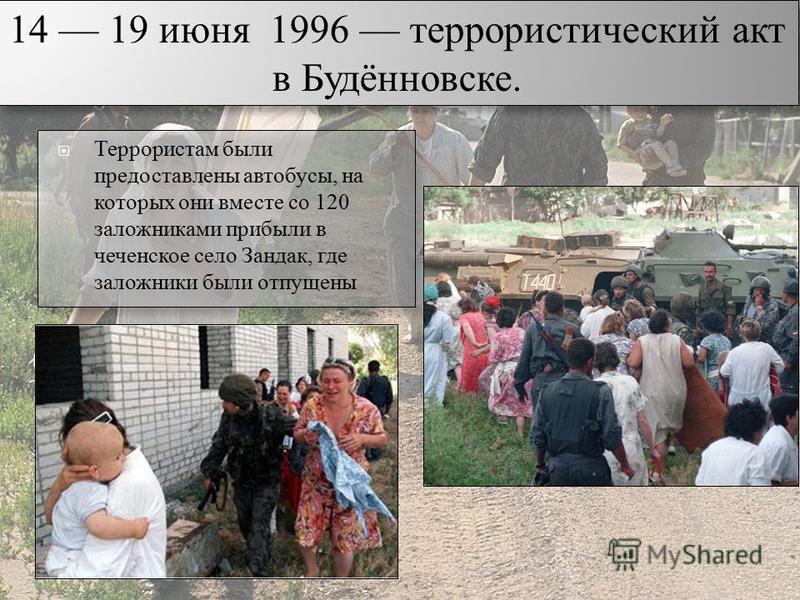 21 Террористам были предоставлены автобусы, на которых они вместе со 120 заложниками прибыли в чеченское село Зандак, где заложники были отпущены 14 19 июня 1996 террористический акт в Будённовске.