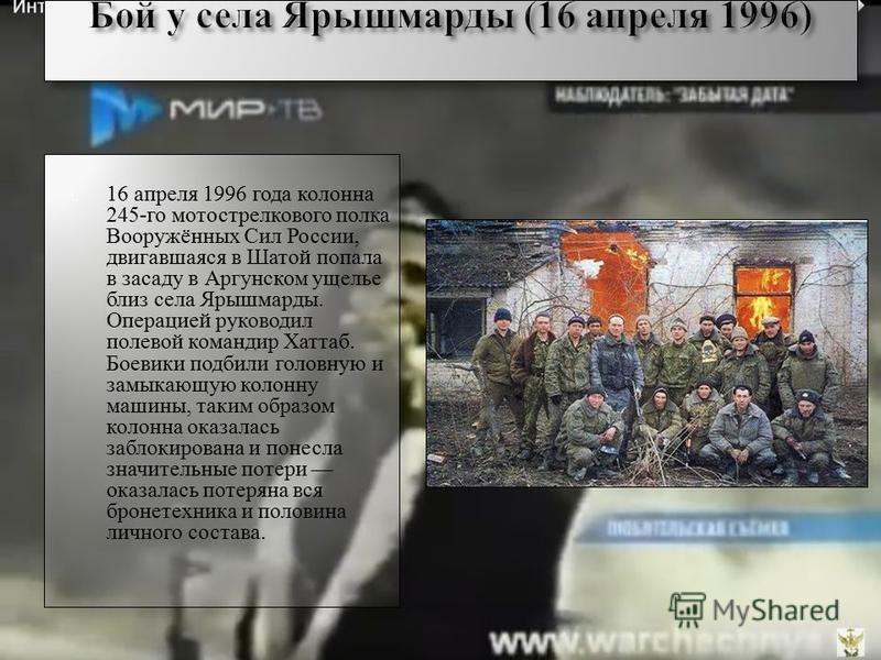 16 апреля 1996 года колонна 245-го мотострелкового полка Вооружённых Сил России, двигавшаяся в Шатой попала в засаду в Аргунском ущелье близ села Ярышмарды. Операцией руководил полевой командир Хаттаб. Боевики подбили головную и замыкающую колонну ма