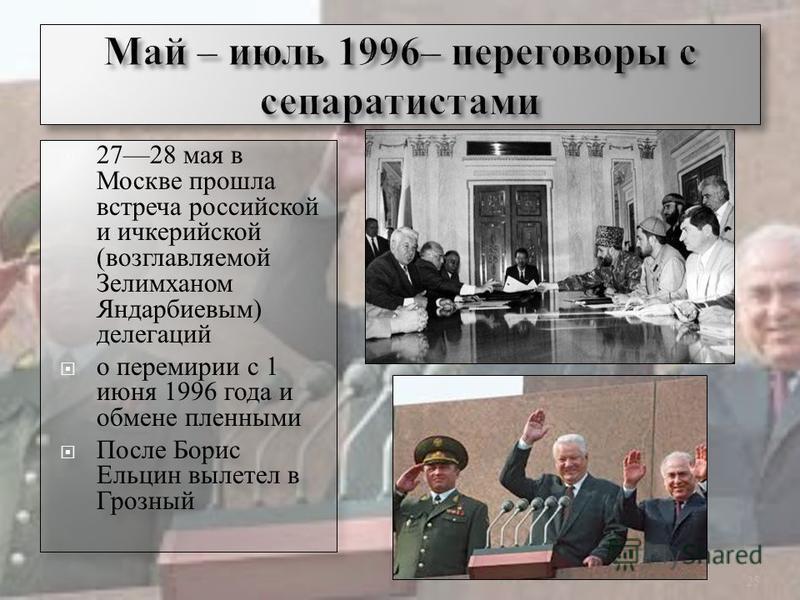 2728 мая в Москве прошла встреча российской и ичкерийской (возглавляемой Зелимханом Яндарбиевым) делегаций о перемирии с 1 июня 1996 года и обмене пленными После Борис Ельцин вылетел в Грозный 2728 мая в Москве прошла встреча российской и ичкерийской