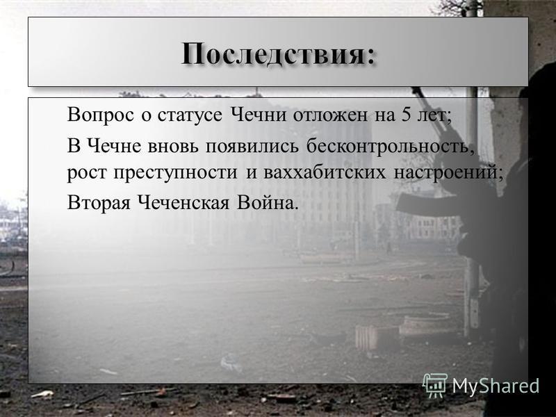 Вопрос о статусе Чечни отложен на 5 лет; В Чечне вновь появились бесконтрольность, рост преступности и ваххабитских настроений; Вторая Чеченская Война. Вопрос о статусе Чечни отложен на 5 лет; В Чечне вновь появились бесконтрольность, рост преступнос