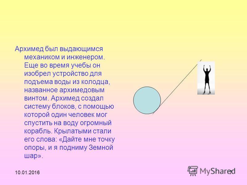 10.01.20167 Архимед был выдающимся механиком и инженером. Еще во время учебы он изобрел устройство для подъема воды из колодца, названное архимедовым винтом. Архимед создал систему блоков, с помощью которой один человек мог спустить на воду огромный