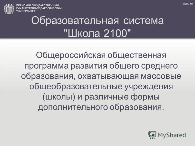 Образовательная система Школа 2100 Общероссийская общественная программа развития общего среднего образования, охватывающая массовые общеобразовательные учреждения (школы) и различные формы дополнительного образования.