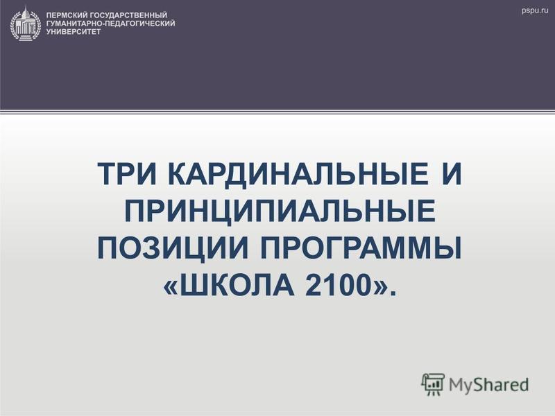 ТРИ КАРДИНАЛЬНЫЕ И ПРИНЦИПИАЛЬНЫЕ ПОЗИЦИИ ПРОГРАММЫ «ШКОЛА 2100».