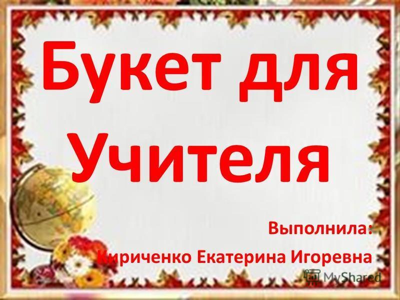 Букет для Учителя Выполнила: Кириченко Екатерина Игоревна