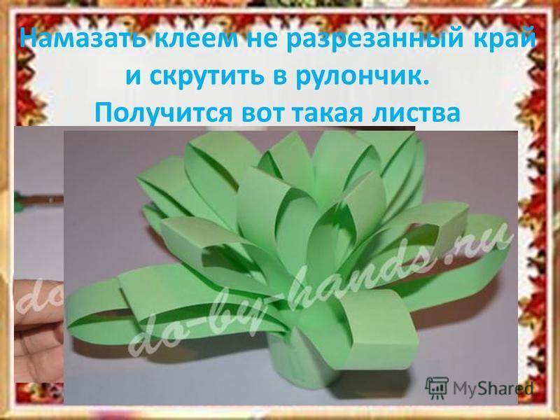 Намазать клеем не разрезанный край и скрутить в рулончик. Получится вот такая листва