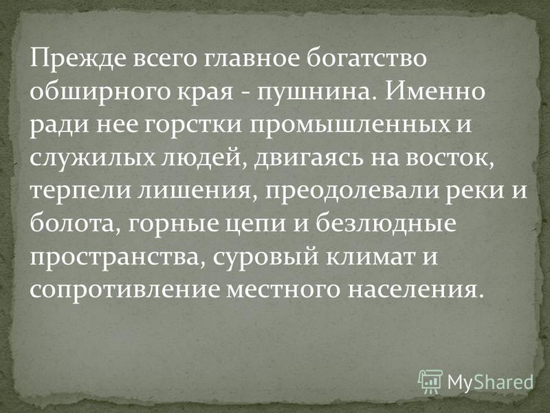 В середине XVII в. совершает поход в Даурию устюжский торговый человек Ерофей Павлович Хабаров и завоевывает земли по Амуру. Что привлекало в Сибирь искателей наживы, людей авантюристического склада, бесспорно отважных, выносливых, обладавших твердой