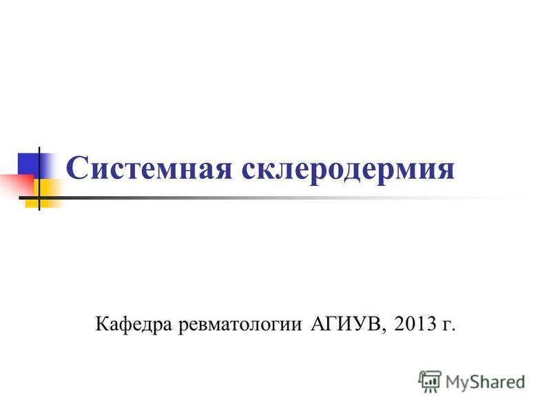 Системная склеродермия Кафедра ревматологии АГИУВ, 2013 г.