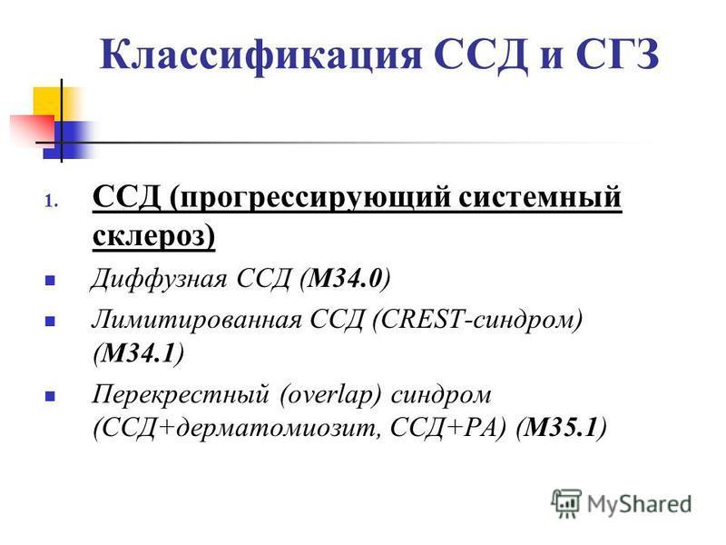 Классификация ССД и СГЗ 1. ССД (прогрессирующий системный склероз) Диффузная ССД (М34.0) Лимитированная ССД (CREST-синдром) (М34.1) Перекрестный (overlap) синдром (ССД+дерматомиозит, ССД+РА) (М35.1)