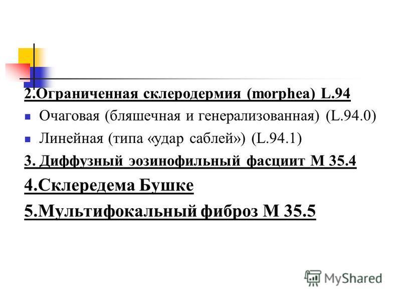2. Ограниченная склеродермия (morphea) L.94 Очаговая (бляшечная и генерализованная) (L.94.0) Линейная (типа «удар саблей») (L.94.1) 3. Диффузный эозинофильный фасциит М 35.4 4. Склередема Бушке 5. Мультифокальный фиброз М 35.5