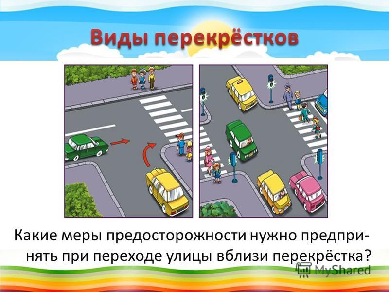Какие меры предосторожности нужно предпринять при переходе улицы вблизи перекрёстка?