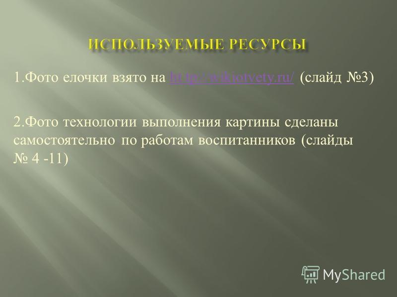 1. Фото елочки взято на ht tp://wikiotvety.ru/ ( слайд 3)ht tp://wikiotvety.ru/ 2. Фото технологии выполнения картины сделаны самостоятельно по работам воспитанников ( слайды 4 -11)
