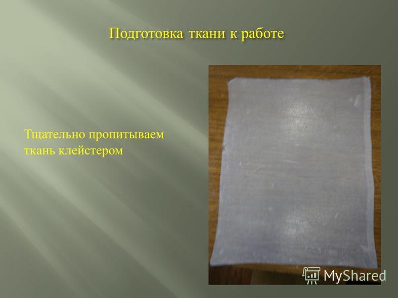 Подготовка ткани к работе Тщательно пропитываем ткань клейстером
