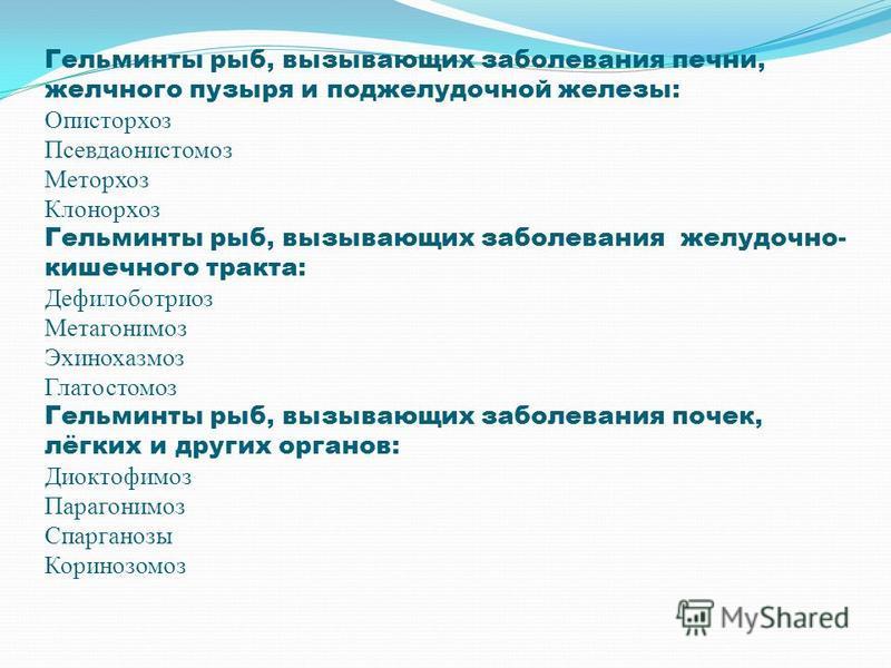Гельминты рыб, вызывающих заболевания печни, желчного пузыря и поджелудочной железы: Описторхоз Псевдаонистомоз Меторхоз Клонорхоз Гельминты рыб, вызывающих заболевания желудочно- кишечного тракта: Дефилоботриоз Метагонимоз Эхинохазмоз Глатостомоз Ге