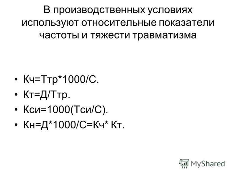 В производственных условиях используют относительные показатели частоты и тяжести травматизма Кч=Ттр*1000/С. Кт=Д/Ттр. Кси=1000(Тси/С). Кн=Д*1000/С=Кч* Кт.