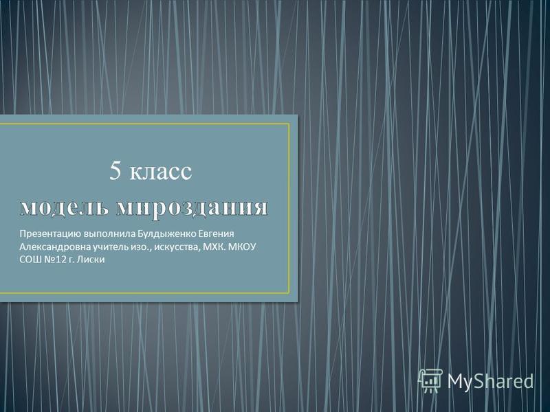 Презентацию выполнила Булдыженко Евгения Александровна учитель изо., искусства, МХК. МКОУ СОШ 12 г. Лиски 5 класс