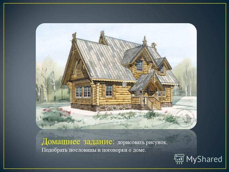 Домашнее задание: дорисовать рисунок. Подобрать пословицы и поговорки о доме.