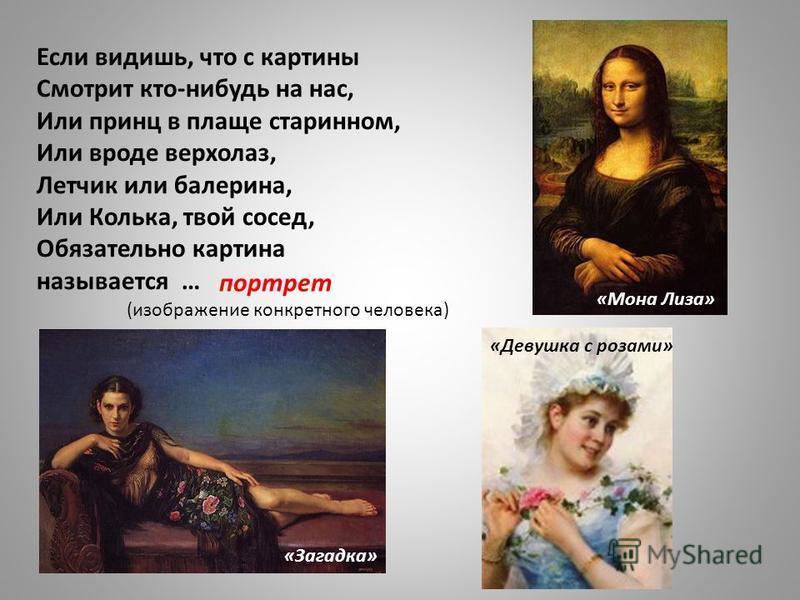 Если видишь, что с картины Смотрит кто-нибудь на нас, Или принц в плаще старинном, Или вроде верхолаз, Летчик или балерина, Или Колька, твой сосед, Обязательно картина называется … портрет «Девушка с розами» «Загадка» «Мона Лиза» (изображение конкрет
