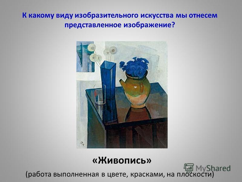 К какому виду изобразительного искусства мы отнесем представленное изображение? «Живопись» (работа выполненная в цвете, красками, на плоскости)