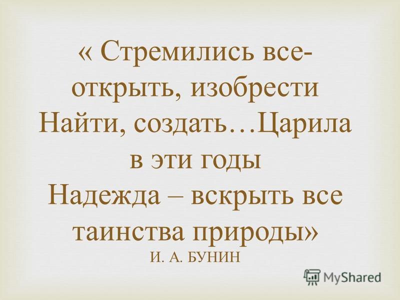 « Стремились все - открыть, изобрести Найти, создать … Царила в эти годы Надежда – вскрыть все таинства природы » И. А. БУНИН
