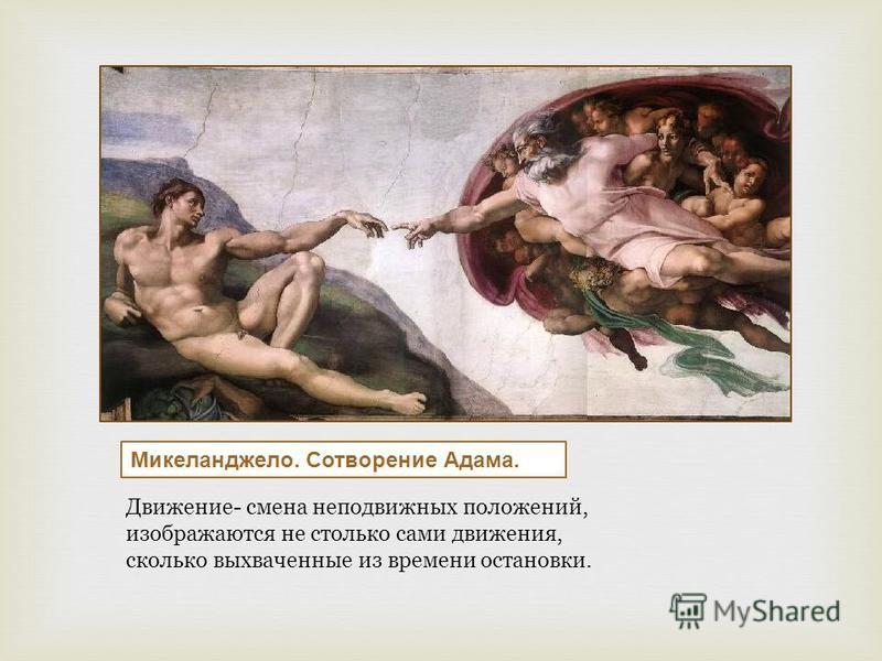 Микеланджело. Сотворение Адама. Движение- смена неподвижных положений, изображаются не столько сами движения, сколько выхваченные из времени остановки.
